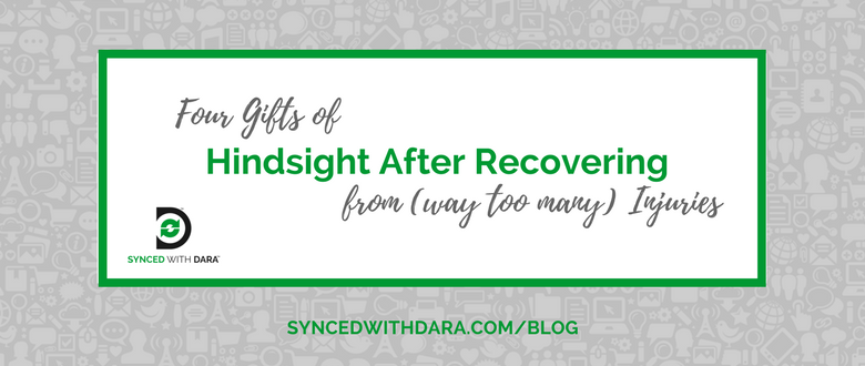 Four Gifts of Hindsight After Recovering from (way too many) Injuries